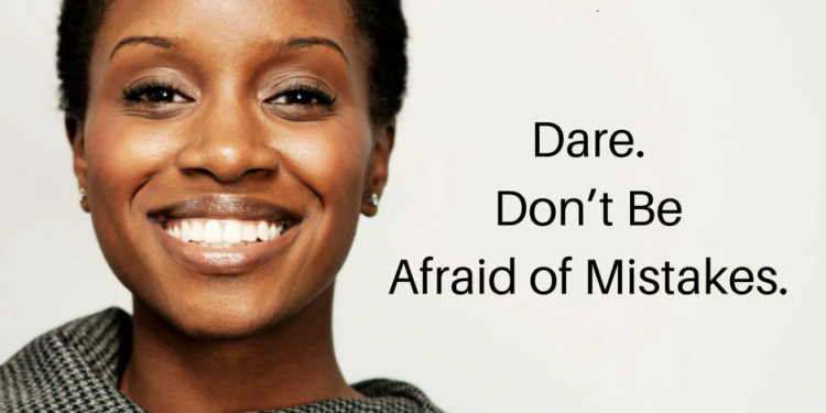 Dare. Don't Be Afraid of Mistakes